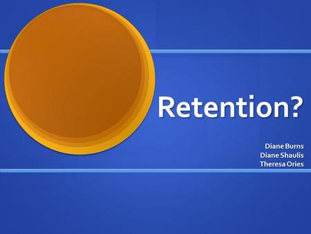 Retention? Diane Burns Diane Shaulis Theresa Ories.