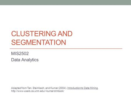 CLUSTERING AND SEGMENTATION MIS2502 Data Analytics Adapted from Tan, Steinbach, and Kumar (2004). Introduction to Data Mining.