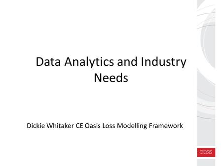 Data Analytics and Industry Needs Dickie Whitaker CE Oasis Loss Modelling Framework.