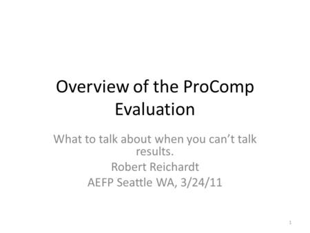 Overview of the ProComp Evaluation What to talk about when you can't talk results. Robert Reichardt AEFP Seattle WA, 3/24/11 1.