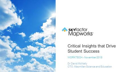 Critical Insights that Drive Student Success WORKTECH - November 2015 Dr David McNally CTO, Macmillan Science and Education.