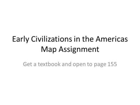 Early Civilizations in the Americas Map Assignment Get a textbook and open to page 155.