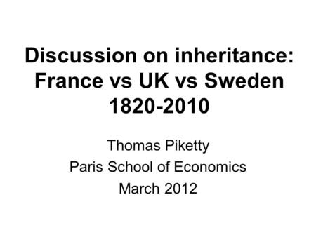 Discussion on inheritance: France vs UK vs Sweden 1820-2010 Thomas Piketty Paris School of Economics March 2012.