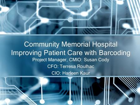 Project Manager, CMIO: Susan Cody CFO: Terresa Roulhac CIO: Harleen Kaur Community Memorial Hospital Improving Patient Care with Barcoding.