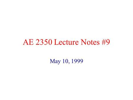 AE 2350 Lecture Notes #9 May 10, 1999 We have looked at.. Airfoil aerodynamics (Chapter 8) Sources of Drag (Chapter 8, 11 and 12) –Look at the figures.