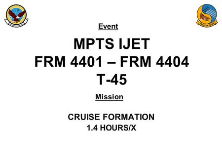 Event Mission MPTS IJET FRM 4401 – FRM 4404 T-45 CRUISE FORMATION 1.4 HOURS/X.