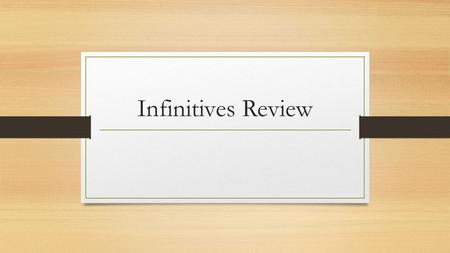 "Infinitives Review. Define ""infinitive."" In your own words, what is an infinitive?"