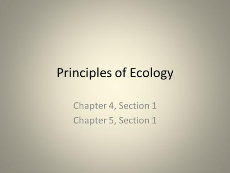 Principles of Ecology Chapter 4, Section 1 Chapter 5, Section 1.
