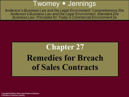 Copyright © 2008 by West Legal Studies in Business A Division of Thomson Learning Chapter 27 Remedies for Breach of Sales Contracts Twomey Jennings Anderson's.