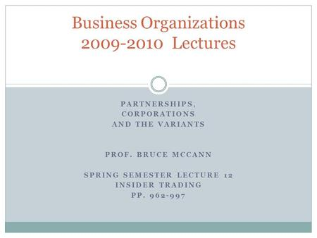 PARTNERSHIPS, CORPORATIONS AND THE VARIANTS PROF. BRUCE MCCANN SPRING SEMESTER LECTURE 12 INSIDER TRADING PP. 962-997 Business Organizations 2009-2010.