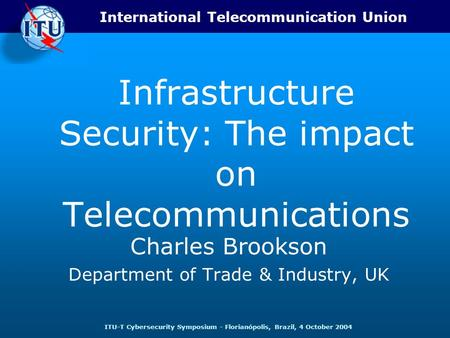 International Telecommunication Union ITU-T Cybersecurity Symposium - Florianópolis, Brazil, 4 October 2004 Infrastructure Security: The impact on Telecommunications.