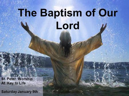 St. Peter Worship At Key to Life Saturday January 9th The Baptism of Our Lord.