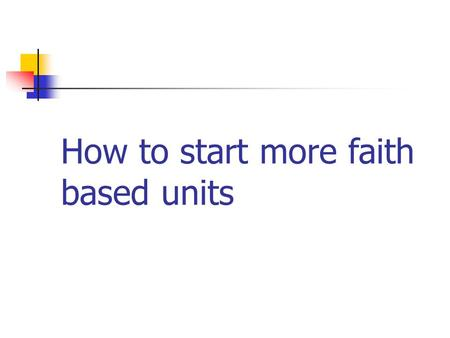 How to start more faith based units. Developing Sustainable Faith Based Partners.