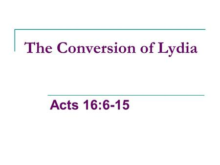 The Conversion of Lydia Acts 16:6-15. What Do We Know About Lydia? She was away from home, running a business, in a heathen environment, yet, she still.