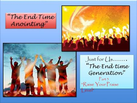 """ The End Time Anointing"" "" The End Time Anointing"" Just for Us ……. "" The End time Generation"" Part 3 ""Raise Your Praise Level"" Just for Us ……. "" The End."