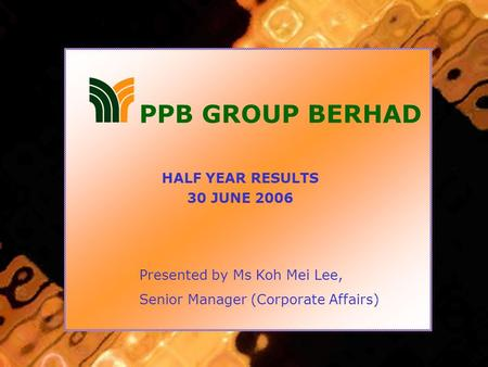 HALF YEAR RESULTS 30 JUNE 2006 PPB GROUP BERHAD Presented by Ms Koh Mei Lee, Senior Manager (Corporate Affairs)