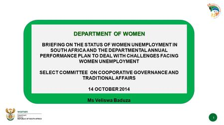 1 DEPARTMENT OF WOMEN BRIEFING ON THE STATUS OF WOMEN UNEMPLOYMENT IN SOUTH AFRICA AND THE DEPARTMENTAL ANNUAL PERFORMANCE PLAN TO DEAL WITH CHALLENGES.