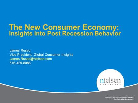 Copyright © 2010 The Nielsen Company. Confidential and proprietary. 1 The New Consumer Economy: Insights into Post Recession Behavior James Russo Vice.
