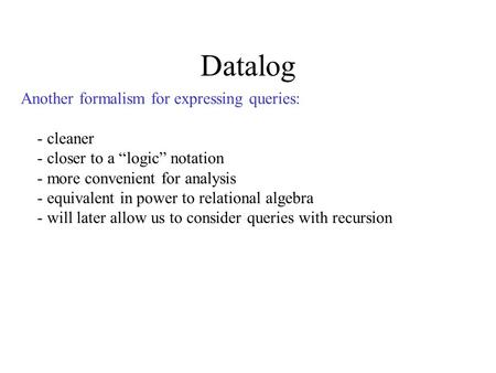 "Datalog Another formalism for expressing queries: - cleaner - closer to a ""logic"" notation - more convenient for analysis - equivalent in power to relational."