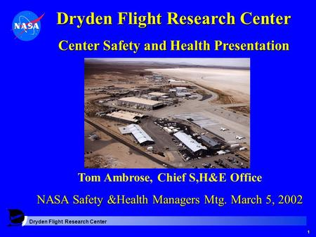 Dryden Flight Research Center 1 Center Safety and Health Presentation Tom Ambrose, Chief S,H&E Office NASA Safety &Health Managers Mtg. March 5, 2002.
