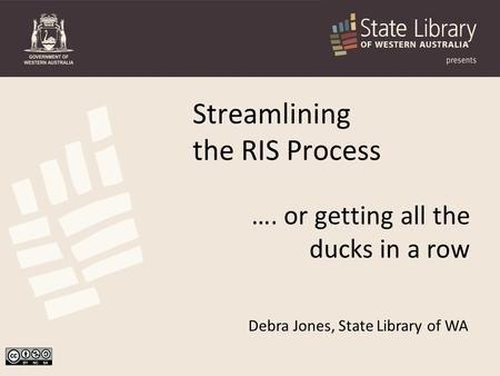 Debra Jones, State Library of WA Streamlining the RIS Process …. or getting all the ducks in a row.