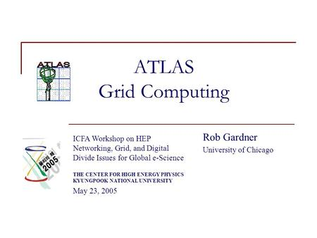 ATLAS Grid Computing Rob Gardner University of Chicago ICFA Workshop on HEP Networking, Grid, and Digital Divide Issues for Global e-Science THE CENTER.