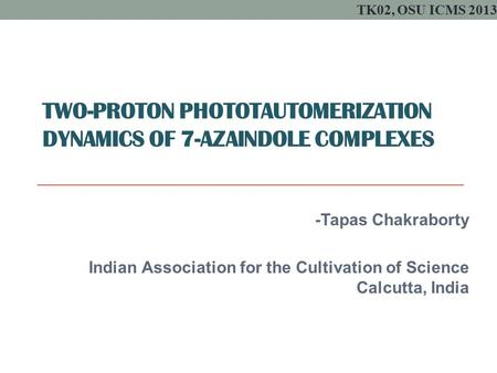 TWO-PROTON PHOTOTAUTOMERIZATION DYNAMICS OF 7-AZAINDOLE COMPLEXES -Tapas Chakraborty Indian Association for the Cultivation of Science Calcutta, India.