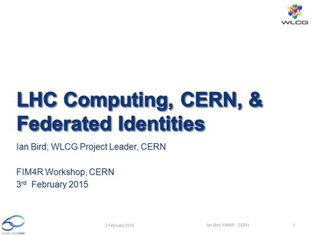 Ian Bird; WLCG Project Leader, CERN FIM4R Workshop, CERN 3 rd February 2015 3 February 2015 Ian Bird; FIM4R - CERN1.