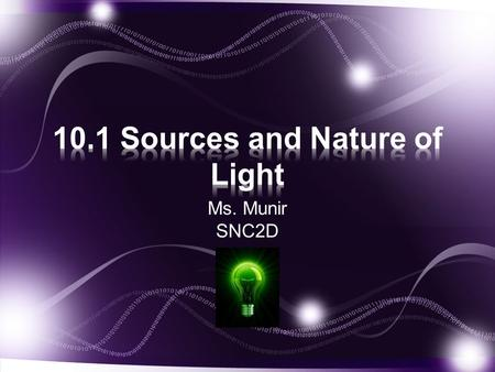 Ms. Munir SNC2D. There are many sources of light: Sun Incandescence Electric discharge.