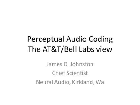 Perceptual Audio Coding The AT&T/Bell Labs view James D. Johnston Chief Scientist Neural Audio, Kirkland, Wa.