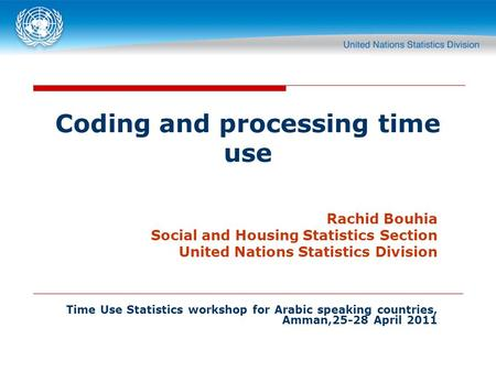 Coding and processing time use Rachid Bouhia Social and Housing Statistics Section United Nations Statistics Division Time Use Statistics workshop for.