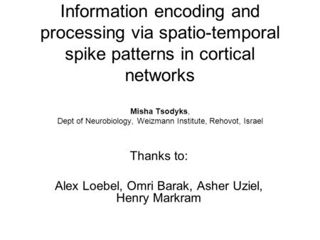 Information encoding and processing via spatio-temporal spike patterns in cortical networks Misha Tsodyks, Dept of Neurobiology, Weizmann Institute, Rehovot,