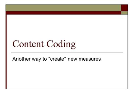 "Content Coding Another way to ""create"" new measures."