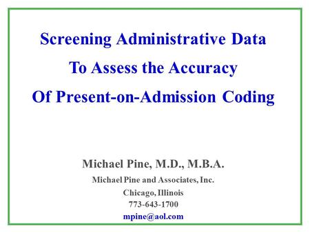 Screening Administrative Data To Assess the Accuracy Of Present-on-Admission Coding Michael Pine, M.D., M.B.A. Michael Pine and Associates, Inc. Chicago,