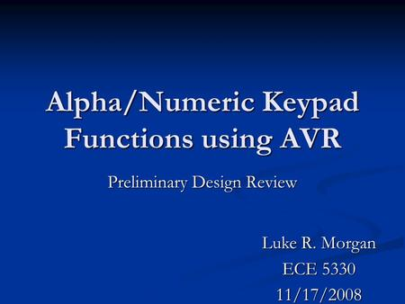 Alpha/Numeric Keypad Functions using AVR Preliminary Design Review Luke R. Morgan ECE 5330 11/17/2008.