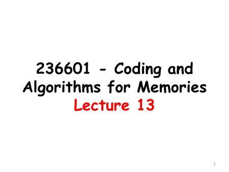 236601 - Coding and Algorithms for Memories Lecture 13 1.