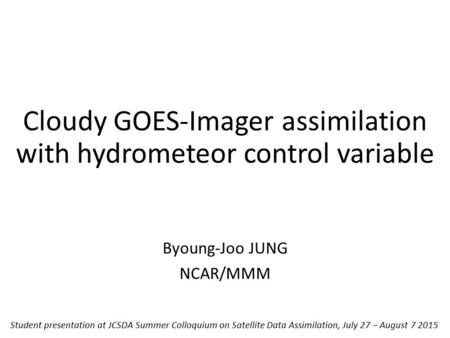 Cloudy GOES-Imager assimilation with hydrometeor control variable Byoung-Joo JUNG NCAR/MMM Student presentation at JCSDA Summer Colloquium on Satellite.