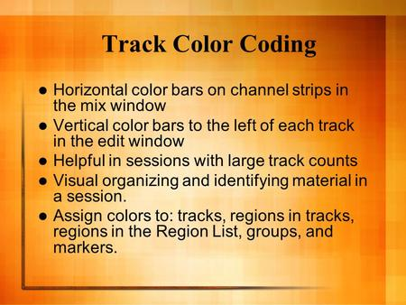 Track Color Coding Horizontal color bars on channel strips in the mix window Vertical color bars to the left of each track in the edit window Helpful in.