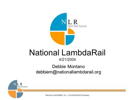 National LambdaRail, Inc – Confidential & Proprietary National LambdaRail 4/21/2004 Debbie Montano light the future N L.