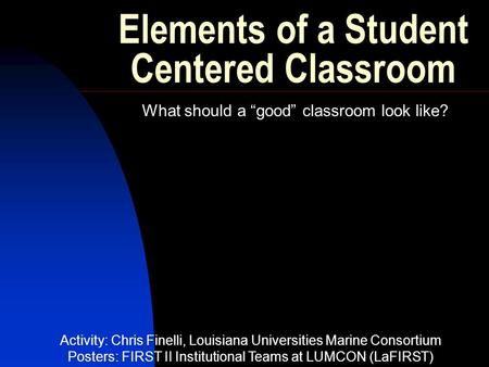 "Elements of a Student Centered Classroom What should a ""good"" classroom look like? Activity: Chris Finelli, Louisiana Universities Marine Consortium Posters:"