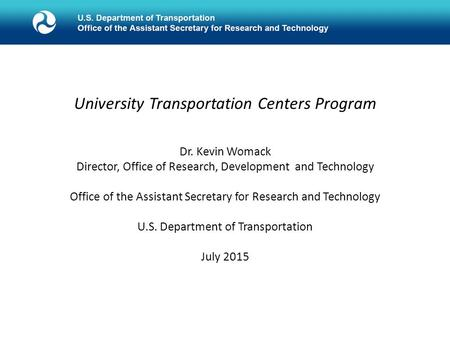 University Transportation Centers Program Dr. Kevin Womack Director, Office of Research, Development and Technology Office of the Assistant Secretary for.