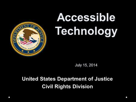 Accessible Technology July 15, 2014 United States Department of Justice Civil Rights Division.