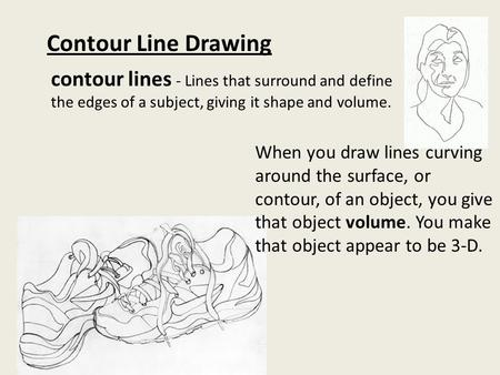 Contour Line Drawing contour lines - Lines that surround and define the edges of a subject, giving it shape and volume. When you draw lines curving around.