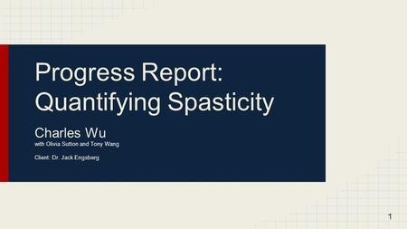Progress Report: Quantifying Spasticity Charles Wu with Olivia Sutton and Tony Wang Client: Dr. Jack Engsberg 1.