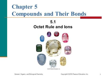 General, Organic, and Biological Chemistry Copyright © 2010 Pearson Education, Inc. 1 Chapter 5 Compounds and Their Bonds 5.1 Octet Rule and Ions.