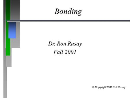 Bonding Dr. Ron Rusay Fall 2001 © Copyright 2001 R.J. Rusay.