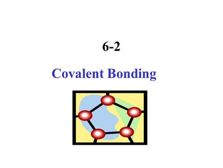 6-2 Covalent Bonding What is a MOLECULE ? Why would nature favor forming a covalent bond?