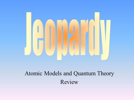 Atomic Models and Quantum Theory Review 100 200 400 300 400 Atomic Models Subatomic Particles IsotopesStructure of the Atom 300 200 400 200 100 500 100.