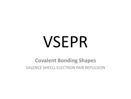 Covalent Bonding Shapes VALENCE SHEELL ELECTRON PAIR REPULSION
