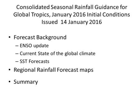 Consolidated Seasonal Rainfall Guidance for Global Tropics, January 2016 Initial Conditions Issued 14 January 2016 Forecast Background – ENSO update –